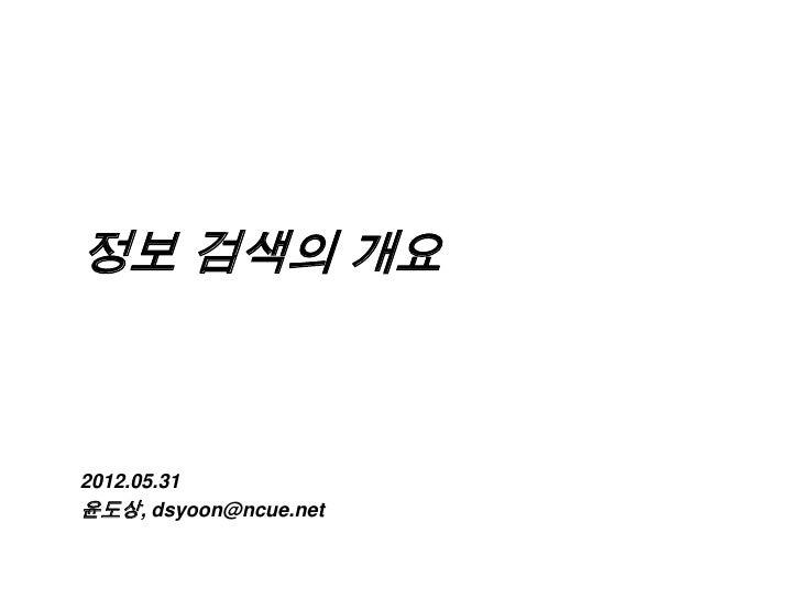 정보 검색의 개요2012.05.31윤도상, dsyoon@ncue.net