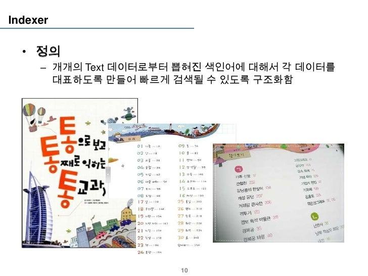 Indexer  • 정의     – 개개의 Text 데이터로부터 뽑혀진 색인어에 대해서 각 데이터를       대표하도록 만들어 빠르게 검색될 수 있도록 구조화함                      10