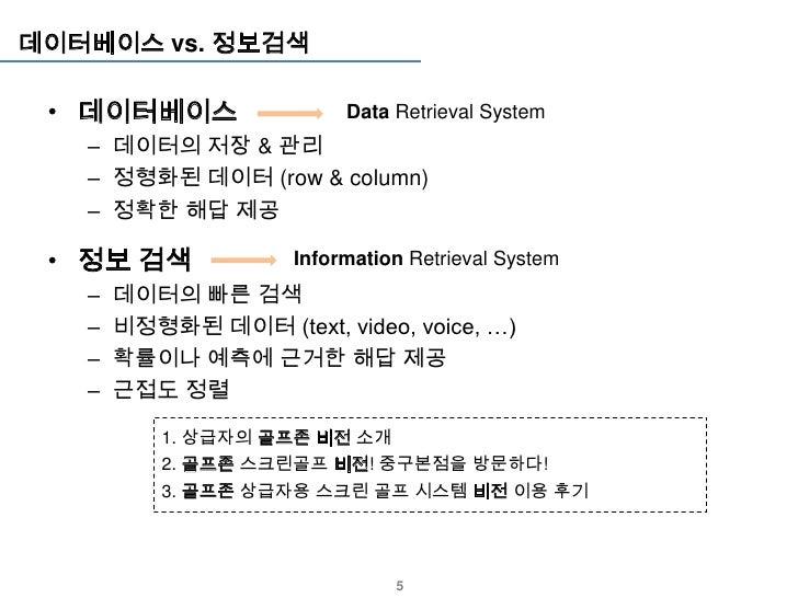 데이터베이스 vs. 정보검색 • 데이터베이스                 Data Retrieval System   – 데이터의 저장 & 관리   – 정형화된 데이터 (row & column)   – 정확한 해답 제공 ...