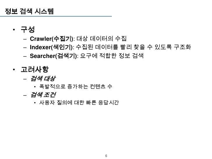 정보 검색 시스템 • 구성   – Crawler(수집기): 대상 데이터의 수집   – Indexer(색인기): 수집된 데이터를 빨리 찾을 수 있도록 구조화   – Searcher(검색기): 요구에 적합한 정보 검색 • ...