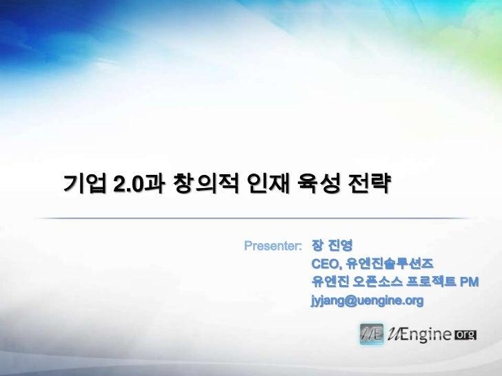 기업 2.0과 창의적 인재 육성 전략           Presenter: 장 진영                      CEO, 유엔진솔루션즈                      유엔진 오픈소스 프로젝트 PM    ...