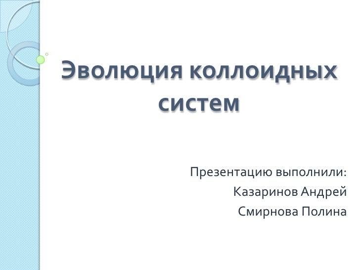 Эволюция коллоидных      систем        Презентацию выполнили:              Казаринов Андрей               Смирнова Полина