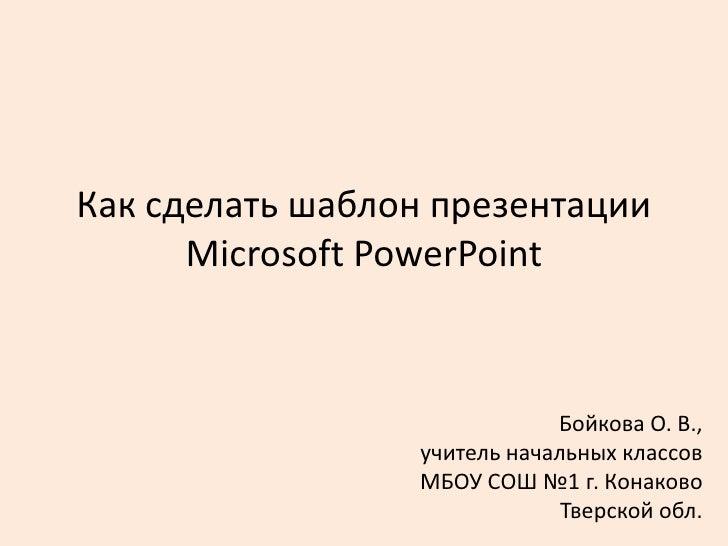 Как сделать шаблон презентации      Microsoft PowerPoint                             Бойкова О. В.,                 учител...
