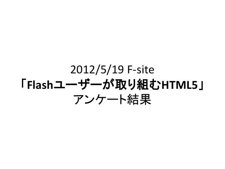 2012/5/19 F-site「Flashユーザーが取り組むHTML5」        アンケート結果