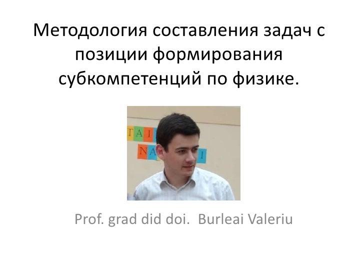 Методология составления задач с    позиции формирования  субкомпетенций по физике.    Prof. grad did doi. Burleai Valeriu