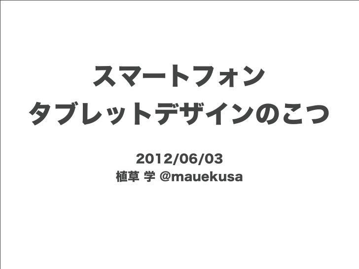 スマートフォンタブレットデザインのこつ     2012/06/03   植草 学 @mauekusa