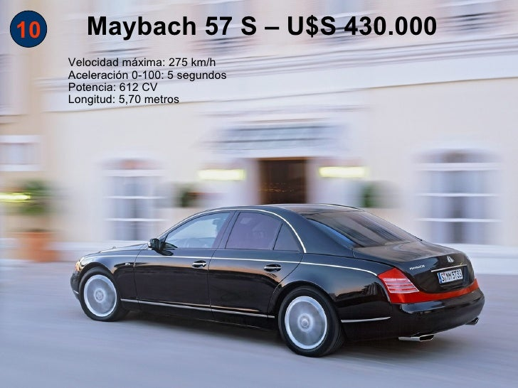 10      Maybach 57 S – U$S 430.000     Velocidad máxima: 275 km/h     Aceleración 0-100: 5 segundos     Potencia: 612 CV  ...