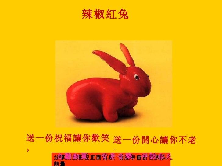 辣椒紅兔送一份祝福讓你歡笑 送一份開心讓你不老,         。   自動翻頁    背景音 樂 :拜 訪 春天   分享人生积极正面讯息 创造宇宙合谐快乐   能量