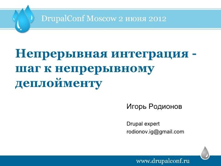 Непрерывная интеграция -шаг к непрерывномудеплойменту              Игорь Родионов              Drupal expert              ...