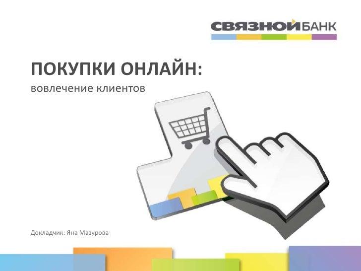 www.svyaznoybank.ruПОКУПКИ ОНЛАЙН:вовлечение клиентовДокладчик: Яна Мазурова