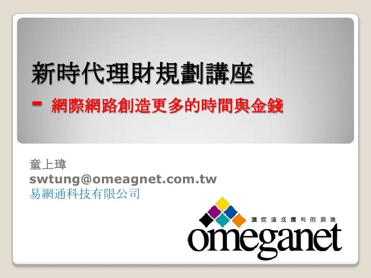 新時代理財規劃講座- 網際網路創造更多的時間與金錢童上瑋swtung@omeagnet.com.tw易網通科技有限公司