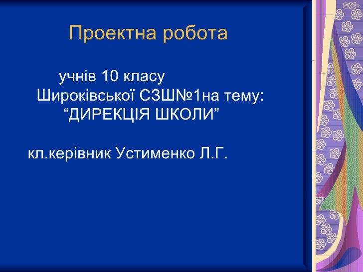 """Проектна робота   учнів 10 класу Широківської СЗШ№1на тему:    """"ДИРЕКЦІЯ ШКОЛИ""""кл.керівник Устименко Л.Г."""