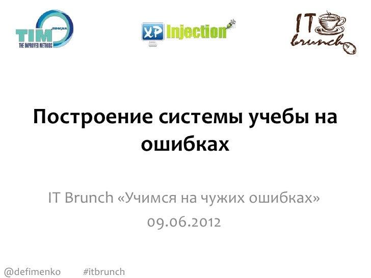 Построение системы учебы на              ошибках       IT Brunch «Учимся на чужих ошибках»                     09.06.2012@...