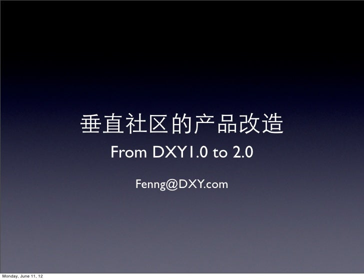 垂直社区的产品改造                       From DXY1.0 to 2.0                          Fenng@DXY.comMonday, June 11, 12