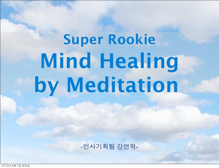 Super Rookie                     Mind Healing                     by Meditation                         -인사기획팀 강연학-2012년	 ...