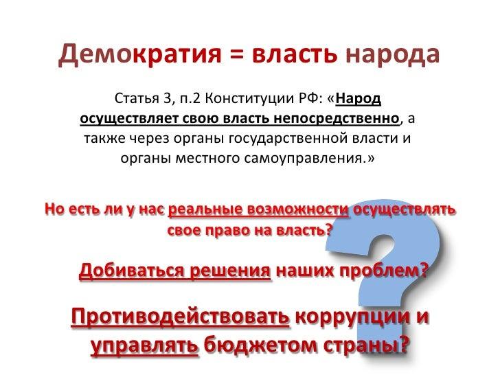 Демократия = власть народа        Статья 3, п.2 Конституции РФ: «Народ    осуществляет свою власть непосредственно, а    т...