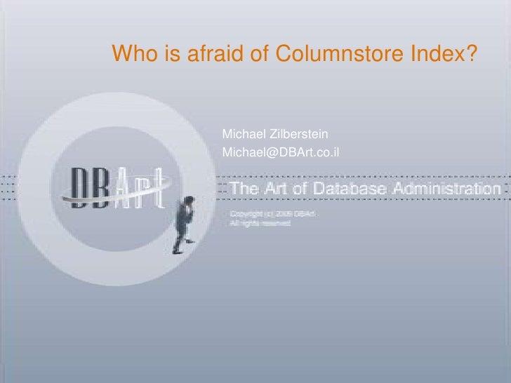 Who is afraid of Columnstore Index?          Michael Zilberstein          Michael@DBArt.co.il