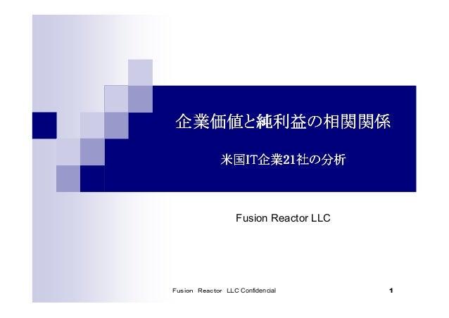 Fusion Reactor LLC Confidencial 1 企業価値と純利益の相関関係企業価値と純利益の相関関係企業価値と純利益の相関関係企業価値と純利益の相関関係 米国米国米国米国ITITITIT企業企業企業企業21212121社の分...