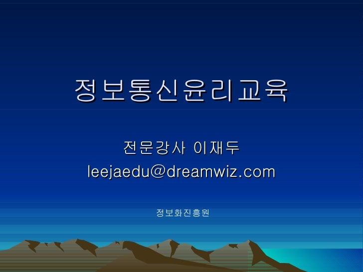 정보통신윤리교육     전문강사 이재두leejaedu@dreamwiz.com       정보화진흥원