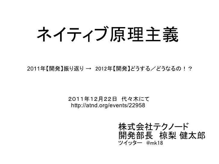 ネイティブ原理主義2011年【開発】振り返り → 2012年【開発】どうする/どうなるの!?         2011年12月22日 代々木にて          http://atnd.org/events/22958            ...