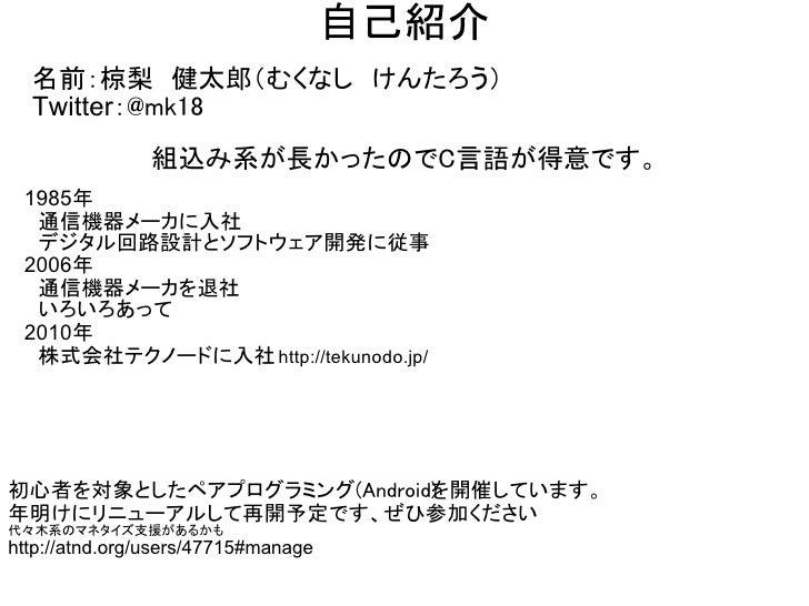 自己紹介  名前:椋梨 健太郎(むくなし けんたろう)  Twitter:@mk18               組込み系が長かったのでC言語が得意です。 1985年  通信機器メーカに入社  デジタル回路設計とソフトウェア開発に従事 2006...