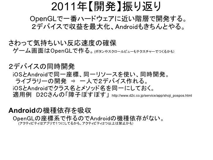 2011年【開発】振り返り        OpenGLで一番ハードウェアに近い階層で開発する。        2デバイスで収益を最大化、Androidもきちんとやる。さわって気持ちいい反応速度の確保 ゲーム画面はOpenGLで作る。(ボタンやス...