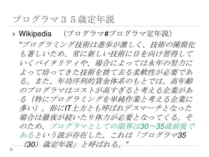 """プログラマ35歳定年説   Wikipedia (プログラマ#プログラマ定年説)    """"プログラミング技術は進歩が激しく、技術の陳腐化    も著しいため、常に新しい技術に目を向け習得して    いくバイタリティや、場合によっては永年の努力..."""