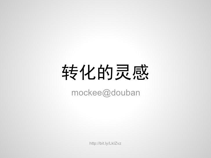 转化的灵感mockee@douban   http://bit.ly/LkIZvz