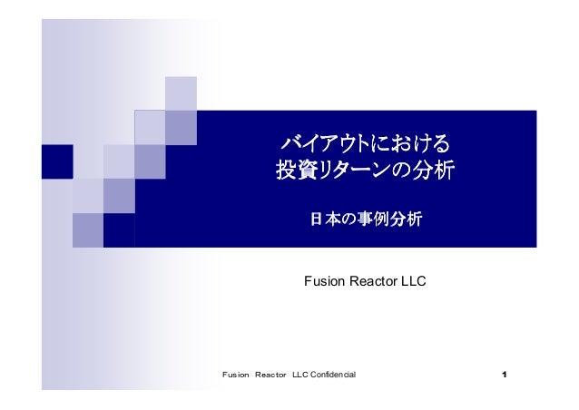 Fusion Reactor LLC Confidencial 1 バイアウトにおけるバイアウトにおけるバイアウトにおけるバイアウトにおける 投資リターンの分析投資リターンの分析投資リターンの分析投資リターンの分析 日本の事例分析日本の事例分析...
