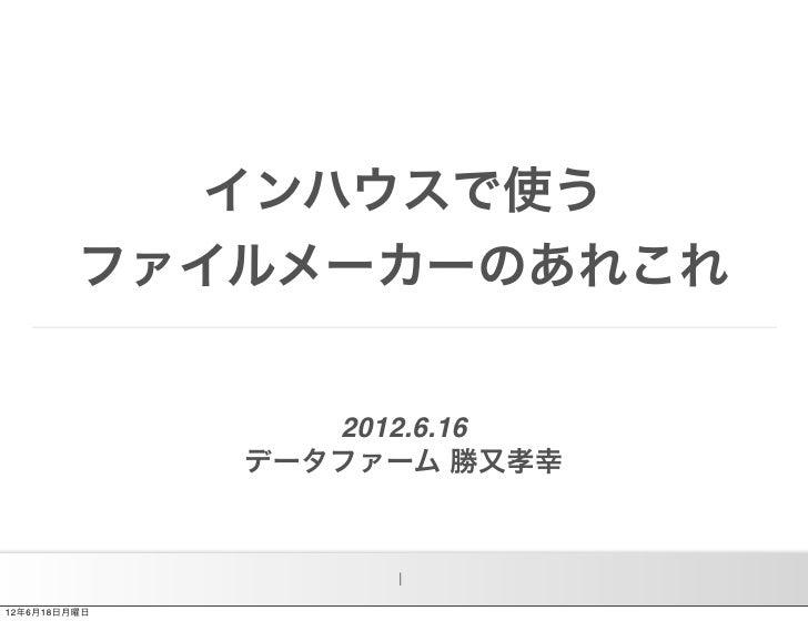 インハウスで使う         ファイルメーカーのあれこれ                 2012.6.16              データファーム 勝又孝幸                   112年6月18日月曜日