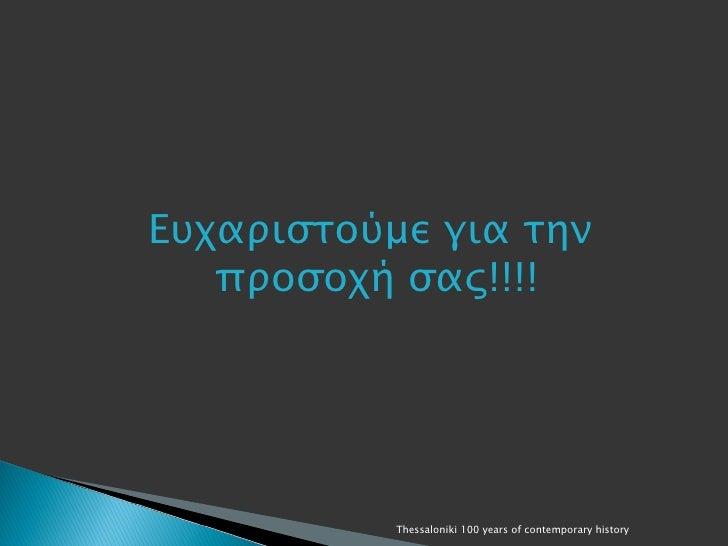 Ευχαριστούμε για την   προσοχή σας!!!!           Thessaloniki 100 years of contemporary history