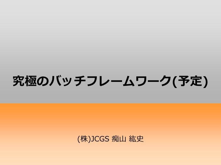 究極のバッチフレームワーク(予定)     (株)JCGS 痴山 紘史