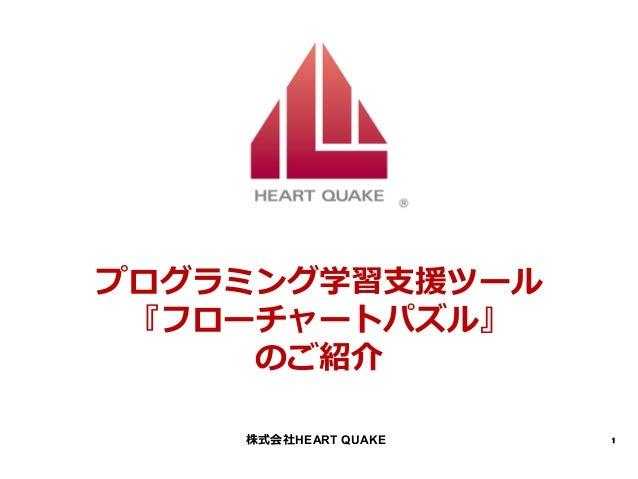 1 プログラミング学習⽀支援ツール 『フローチャートパズル』 のご紹介 株式会社HEART QUAKE