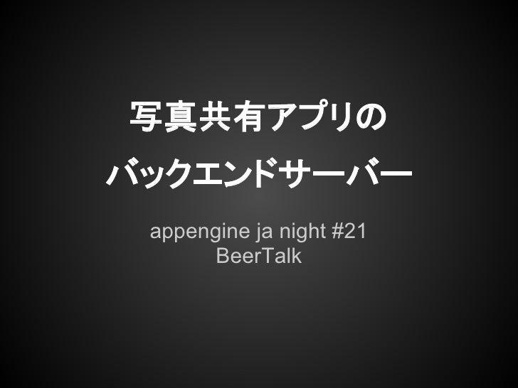 写真共有アプリのバックエンドサーバー appengine ja night #21       BeerTalk