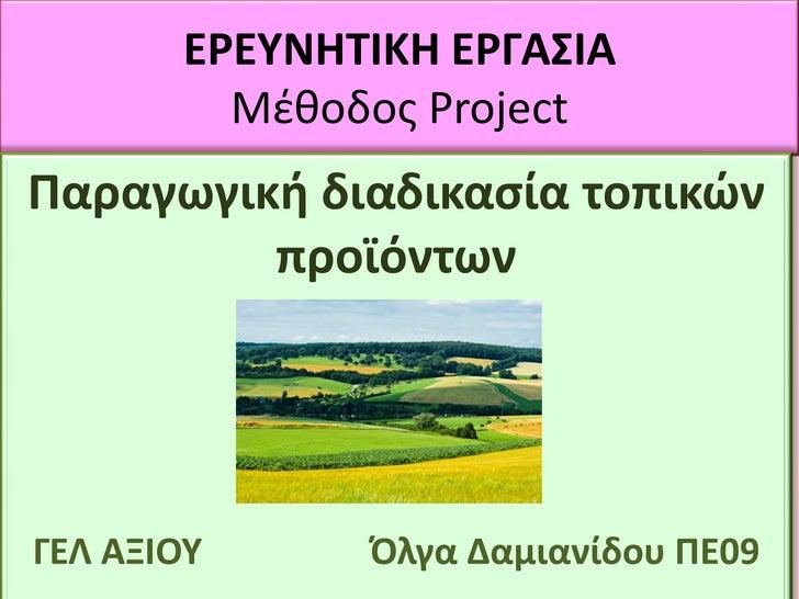 ΕΕΥΝΗΤΙΚΗ ΕΓΑΣΙΑ         Μζκοδοσ ProjectΡαραγωγική διαδικαςία τοπικών         προϊόντωνΓΕΛ ΑΞΙΟΥ     Πλγα Δαμιανίδου ΡΕ09