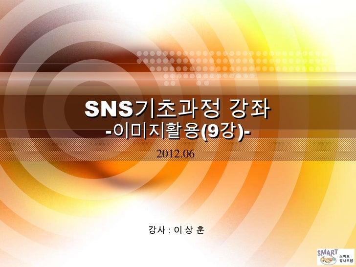 SNS기초과정 강좌 -이미지활용(9강)-     2012.06    강사 : 이 상 훈