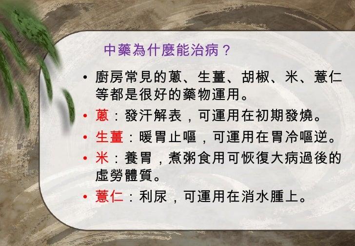 中藥為什麼能治病?• 廚房常見的蔥、生薑、胡椒、米、薏仁  等都是很好的藥物運用。• 蔥:發汗解表,可運用在初期發燒。• 生薑:暖胃止嘔,可運用在胃冷嘔逆。• 米:養胃,煮粥食用可恢復大病過後的  虛勞體質。• 薏仁:利尿,可運用在消水腫上。