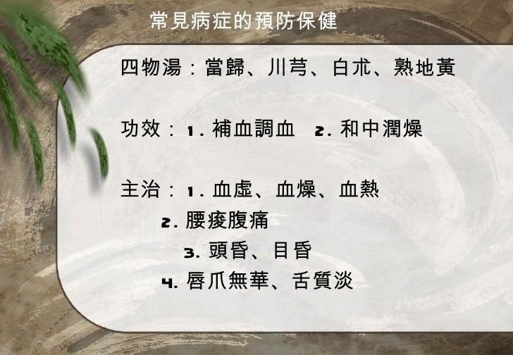 常見病症的預防保健四物湯:當歸、川芎、白朮、熟地黃功效: 1 . 補血調血 2. 和中潤燥主治: 1 . 血虛、血燥、血熱  2. 腰痠腹痛     3. 頭昏、目昏  4. 唇爪無華、舌質淡