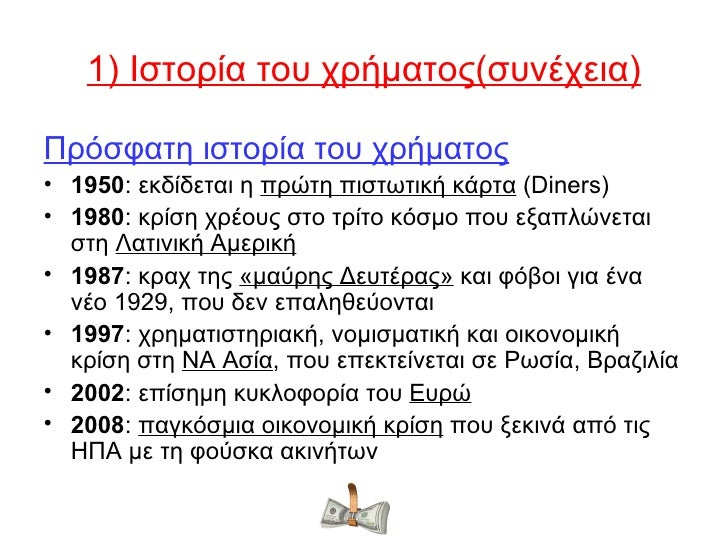 1) Ιστορία του χρήματος(συνέχεια)Πρόσφατη ιστορία του χρήματος• 1950: εκδίδεται η πρώτη πιστωτική κάρτα (Diners)• 1980: κρ...