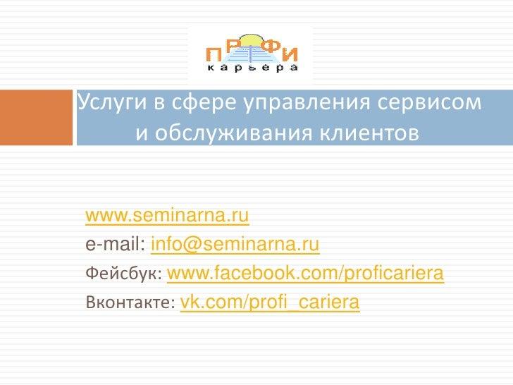 Услуги в сфере управления сервисом     и обслуживания клиентовwww.seminarna.rue-mail: info@seminarna.ruФейсбук: www.facebo...