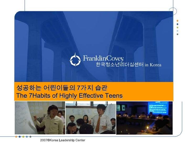 한국청소년리더십센터 in Korea성공하는 어린이들의 7가지 습관The 7Habits of Highly Effective Teens                            한국리더십센터        2007©K...