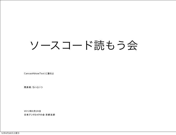 ソースコード読もう会              Canvas#drawText に潜るよ              発表者:ちいといつ              2012年6月26日              日本アンドロイドの会 京都支部12...