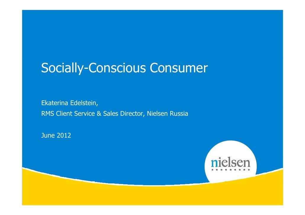 Socially-Conscious ConsumerEkaterina Edelstein,RMS Client Service & Sales Director, Nielsen RussiaJune 2012