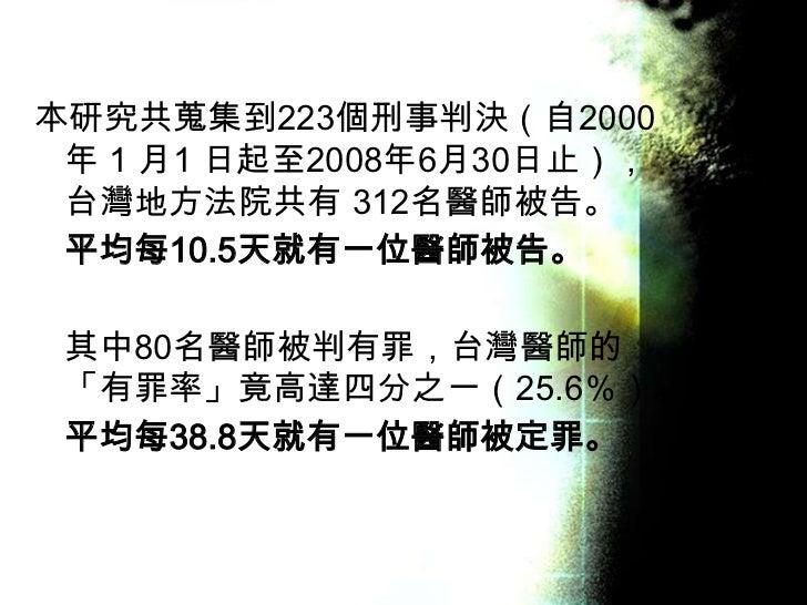 本研究共蒐集到223個刑事判決(自2000 年 1 月1 日起至2008年6月30日止), 台灣地方法院共有 312名醫師被告。 平均每10.5天就有一位醫師被告。 其中80名醫師被判有罪,台灣醫師的 「有罪率」竟高達四分之一(25.6%)。 ...