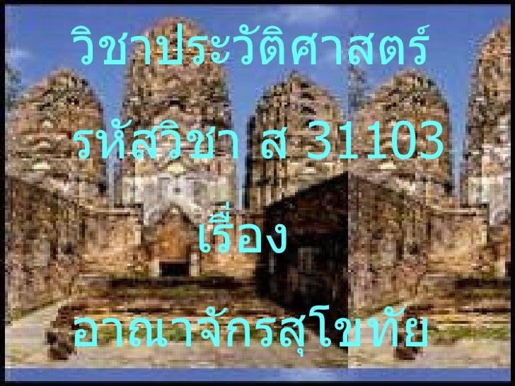 วิชาประวัติศาสตร์รหัสวิชา ส 31103     เรื่องอาณาจักรสุโขทัย