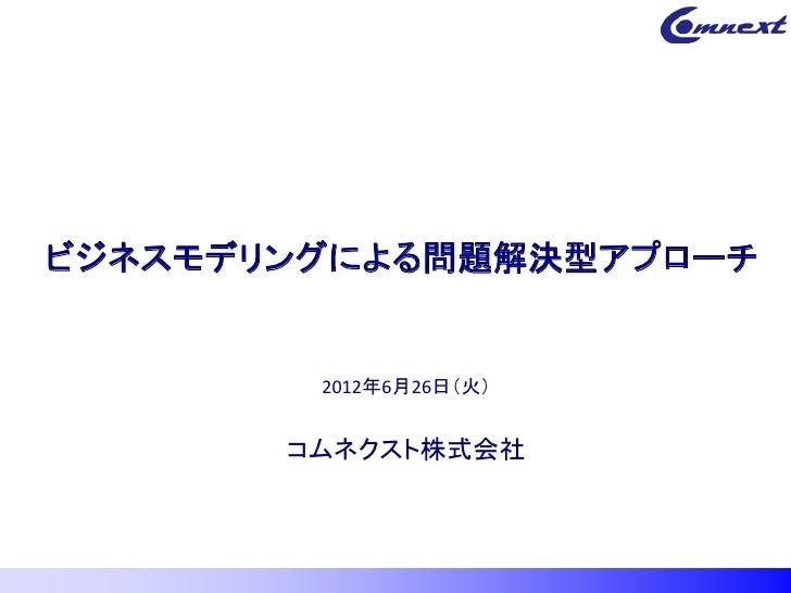 ビジネスモデリングによる問題解決型アプローチ        2012年6月26日(火)       コムネクスト株式会社