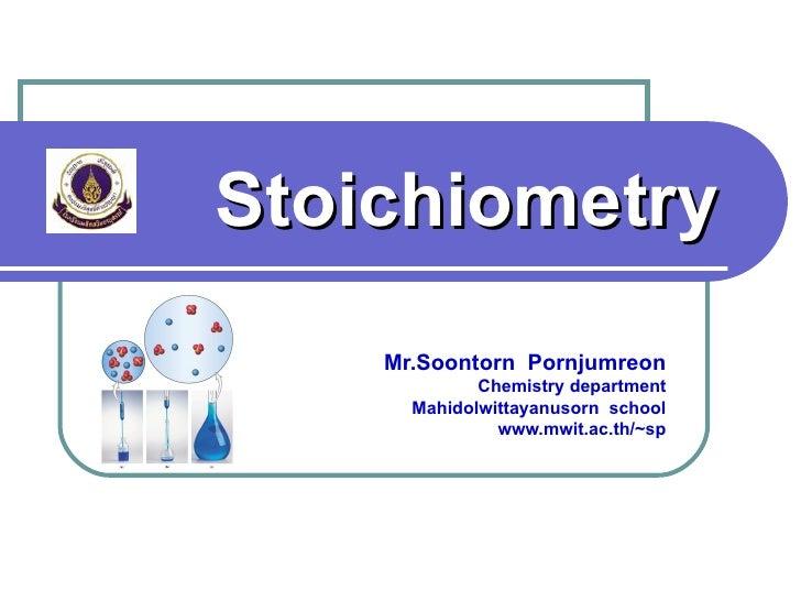 Stoichiometry    Mr.Soontorn Pornjumreon             Chemistry department      Mahidolwittayanusorn school               w...