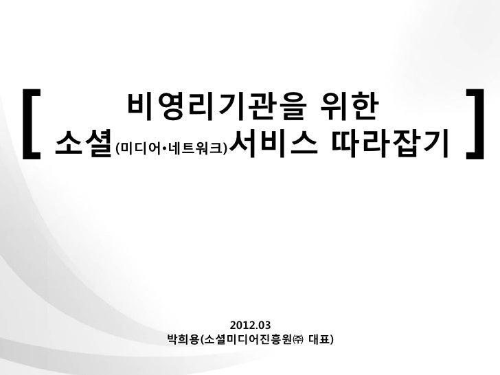 [      비영리기관을 위한    소셜(미디어•네트워크)서비스 따라잡기     ]               2012.03         박희용(소셜미디어진흥원㈜ 대표)