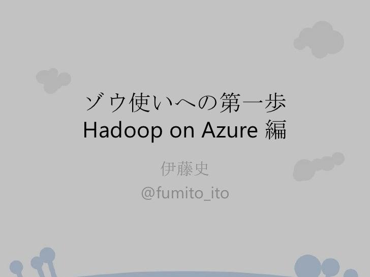 ゾウ使いへの第一歩Hadoop on Azure 編      伊藤史    @fumito_ito