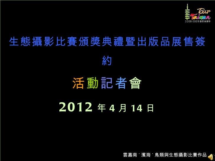 生態攝影比賽頒獎典禮暨出版品展售簽           約     活動記者會    2012   年 4 月 14 日               雲嘉南 ˙ 濱海 ˙ 鳥類與生態攝影比賽作品